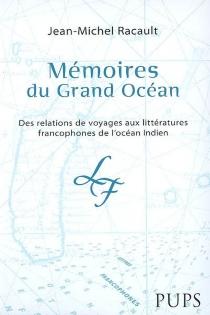 Mémoires du Grand Océan : des relations de voyage aux littératures francophones de l'océan Indien - Jean-MichelRacault