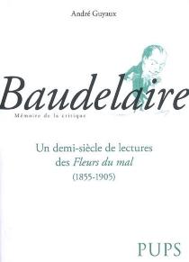 Baudelaire : un demi-siècle de lectures des Fleurs du mal (1855-1905) -