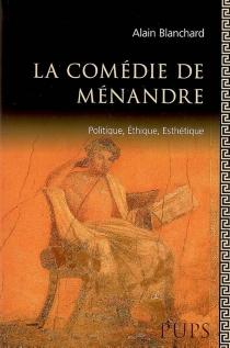 La comédie de Ménandre : politique, éthique, esthétique - AlainBlanchard