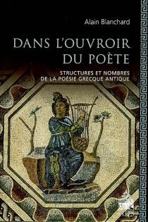 Dans l'ouvroir du poète : structures et nombres de la poésie grecque antique - AlainBlanchard