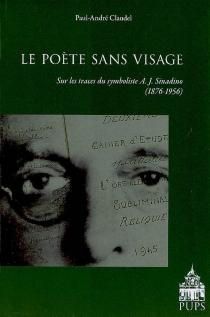 Le poète sans visage : sur les traces du symboliste A.J. Sinadino, 1876-1956 - Paul-AndréClaudel