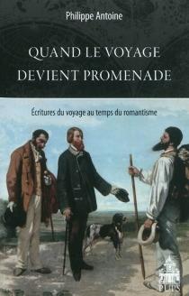 Quand le voyage devient promenade : écritures du voyage au temps du romantisme - PhilippeAntoine