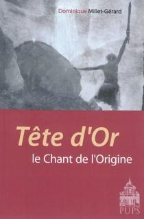 Tête d'or : le chant de l'origine - DominiqueMillet-Gérard