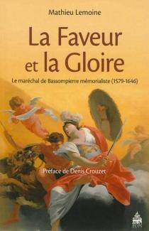 La faveur et la gloire : le maréchal de Bassompierre mémorialiste (1579-1646) - MathieuLemoine