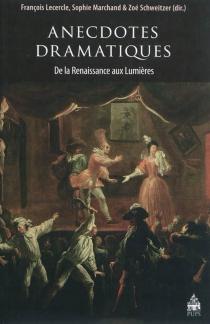 Anecdotes dramatiques : de la Renaissance aux Lumières -