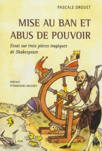 Mise au ban et abus de pouvoir : essai sur trois pièces tragiques de Shakespeare - PascaleDrouet