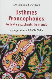 Isthmes francophones, du texte aux chants du monde : mélanges offerts à Beïda Chikhi -
