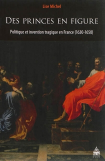 Des princes en figure : politique et invention tragique en France, 1630-1650 - Lise Michel