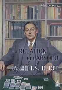 La relation et l'absolu : lectures de la poésie de T.S. Eliot - AmélieDucroux