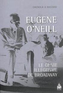 Eugène O'neill : le génie illégitime de Broadway - GwenolaLe Bastard