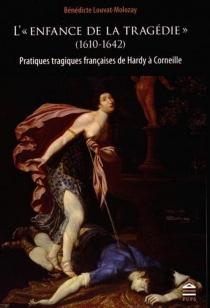 L'enfance de la tragédie (1610-1642) : pratiques tragiques françaises de Hardy à Corneille - BénédicteLouvat-Molozay