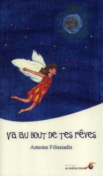 Va au bout de tes rêves : récit biographique iniatique - AntoineFilissiadis