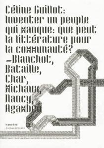 Inventer un peuple qui manque : que peut la littérature pour la communauté ? : Blanchot, Bataille, Char, Michaux, Nancy, Agamben - CélineGuillot