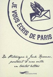 Je vous écris de Paris : de Pétrarque à Jack Kerouac, portrait d'une ville en toutes lettres -