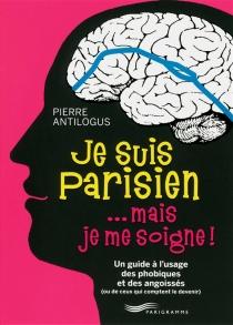 Je suis Parisien... mais je me soigne ! : un guide à l'usage des phobiques et des angoissés (ou de ceux qui comptent le devenir) - PierreAntilogus