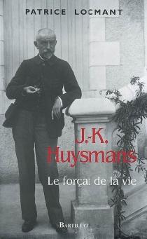 J.-K. Huysmans : le forçat de la vie - PatriceLocmant