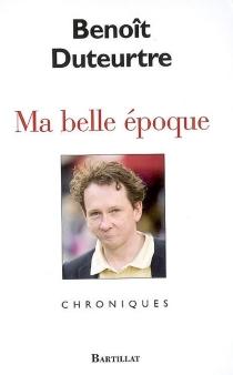 Ma belle époque : chroniques - BenoîtDuteurtre