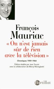 On n'est jamais sûr de rien avec la télévision : chroniques 1959-1964 - FrançoisMauriac