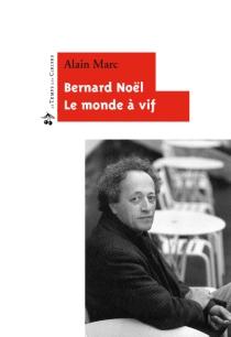 Bernard Noël : le monde à vif - AlainMarc