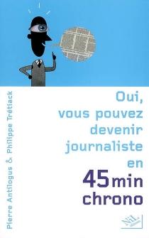 Oui, vous pouvez devenir journaliste en 45 minutes chrono - PierreAntilogus