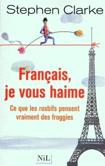 Français, je vous haime : ce que les rosbifs pensent vraiment des froggies - StephenClarke