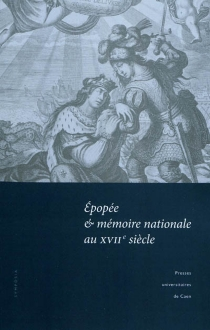 Epopée et mémoire nationale au XVIIe siècle : actes du colloque tenu à l'Université de Caen, 12-13 mars 2009 -