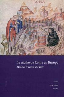 Le mythe de Rome en Europe : modèles et contre-modèles : actes du colloque de Caen, 27-29 novembre 2008 -