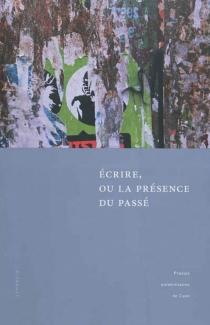 Ecrire, ou La présence du passé : actes des deux colloques tenus à l'université de Caen, 27-28 novembre 2008, et à l'université de Göttingen, 12-13 novembre 2009 -