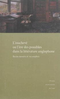 L'inachevé ou L'ère des possibles dans la littérature anglophone : récits ouverts et incomplets : actes du colloque tenu à l'université de Caen, 9 et 10 décembre 2011 -