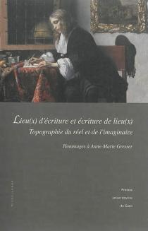 Lieu(x) d'écriture et écriture de lieu(x) : topographie du réel et de l'imaginaire : hommages à Anne-Marie Gresser -