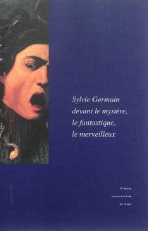 Sylvie Germain devant le mystère, le fantastique, le merveilleux : actes du colloque de l'Imec (18-19 octobre 2012) -