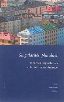 Singularités, pluralités : identités linguistiques et littéraires en Finlande : actes du colloque tenu à l'université de Caen Basse-Normandie, 18-19 novembre 2011 -