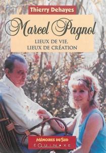 Marcel Pagnol : lieux de vie, lieux de création - ThierryDehayes