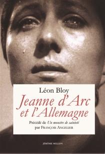 Jeanne d'Arc et l'Allemagne| Précédé de Un monstre de sainteté - LéonBloy