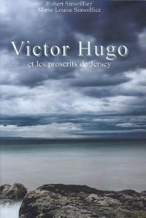 Victor Hugo et les proscrits de Jersey - Marie-LouiseSinsoilliez