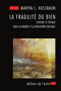 La fragilité du bien : fortune et éthique dans la tragédie et la philosophie grecques - Martha CravenNussbaum