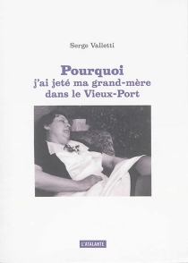 Pourquoi j'ai jeté ma grand-mère dans le Vieux-Port - SergeValletti