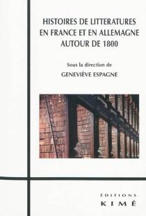 Histoires de littératures en France et en Allemagne autour de 1800 -