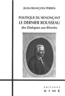 Politique du renonçant : le dernier Rousseau : des Dialogues aux Rêveries - Jean-FrançoisPerrin