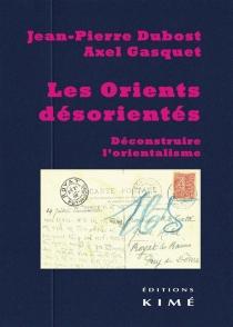 Les Orients désorientés : déconstruire l'orientalisme - Jean-PierreDubost