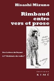 Rimbaud entre vers et prose : des Lettres du voyant à L'alchimie du verbe - HisashiMizuno