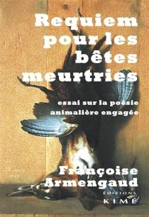Requiem pour les bêtes meurtries : essai sur la poésie animalière engagée - FrançoiseArmengaud