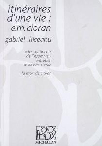 Itinéraires d'une vie : E.M. Cioran| Suivi de Les continents de l'insomnie : entretien avec E.M. Cioran| Suivi de La mort de Cioran - GabrielLiiceanu