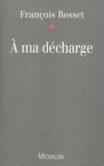 A ma décharge - FrançoisRosset