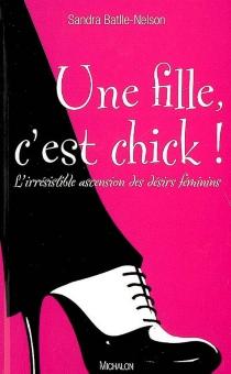 Une fille, c'est chick ! : l'irrésistible ascension des désirs féminins - SandraNelson