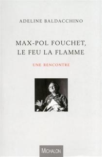 Max-Pol Fouchet, le feu la flamme : une rencontre - AdelineBaldacchino