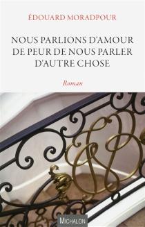 Nous parlions d'amour de peur de nous parler d'autre chose - EdouardMoradpour