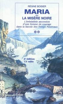 Maria ou La misère noire : l'irrésistible ascension d'une femme de courage dans la Savoie des temps nouveaux : récit - RégineBoisier