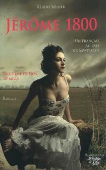 Jérôme 1800 : le Français au pays des Savoyards : pour tout l'amour de la bonne Louise et de Florentine la divine - RégineBoisier