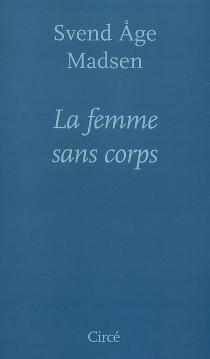 La femme sans corps : roman et nouvelles - Svend AgeMadsen